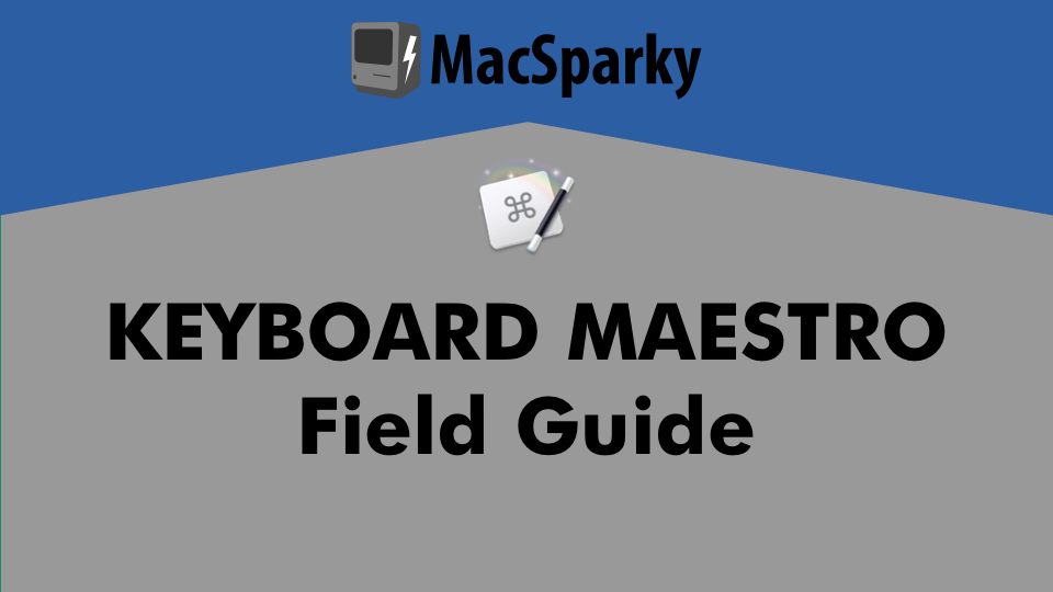 Keyboard Maestro Field Guide | MacSparky Field Guides