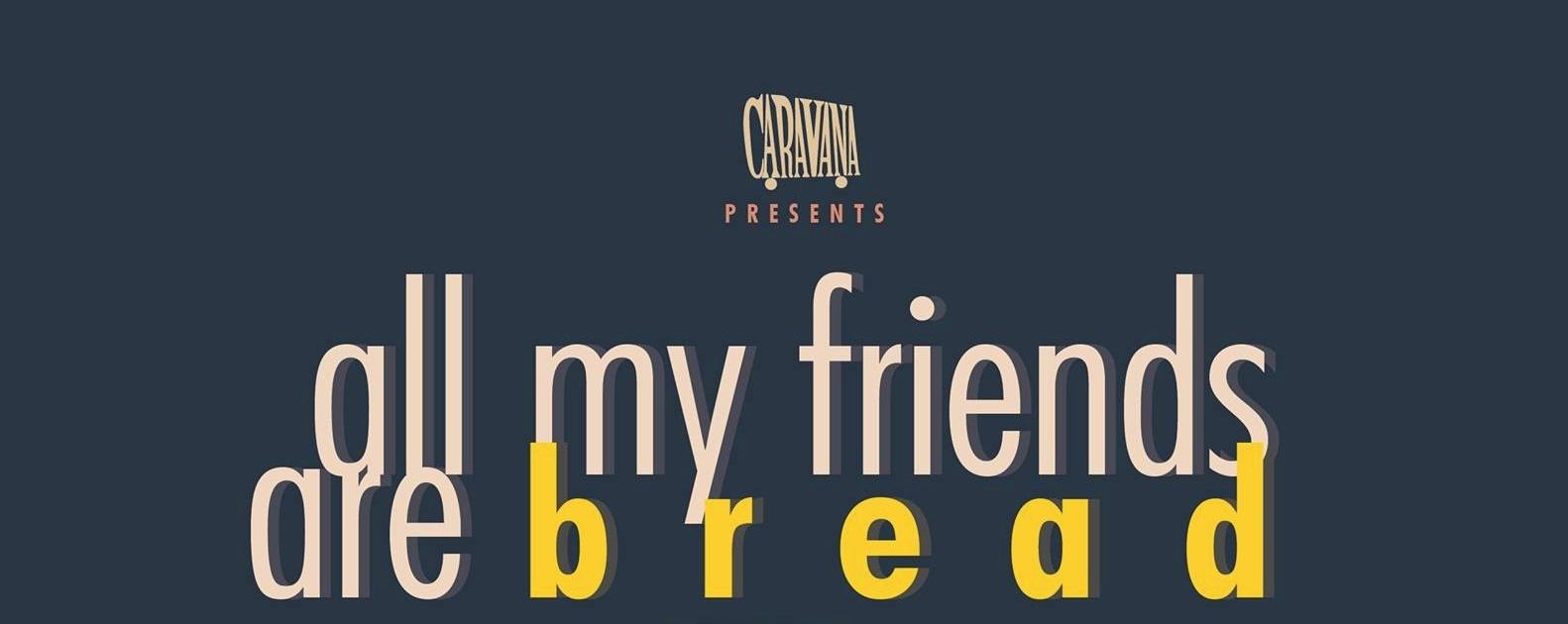 All my Friends are Bread | Caravana