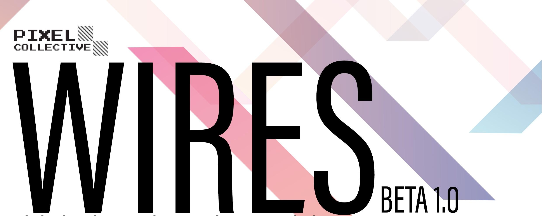 Pixel Collective Presents: W I R E S (Beta)