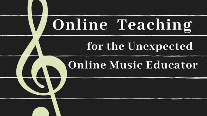 Online Teaching for the Unexpected Online Music Educator