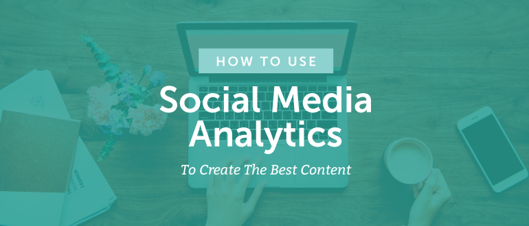How To Use Social Media Analytics To Create The Best Content