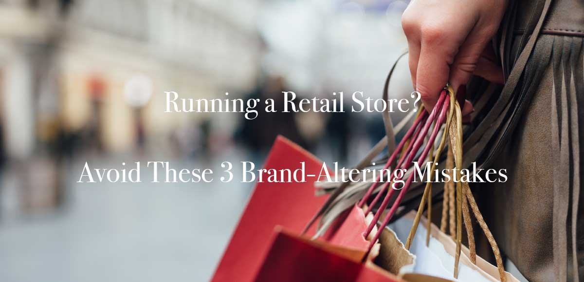 Running a Retail Store? Avoid These 3 Brand-Altering Mistakes