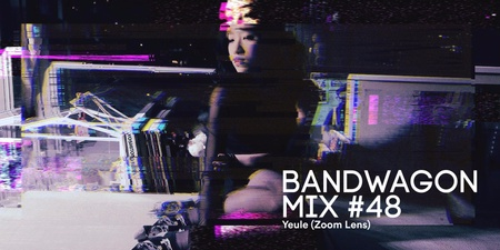 Bandwagon Mix #48: Yeule (Zoom Lens)