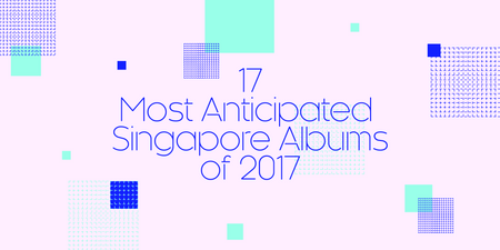 17 Most Anticipated Singapore Albums of 2017
