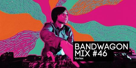 Bandwagon Mix #46: Vortex