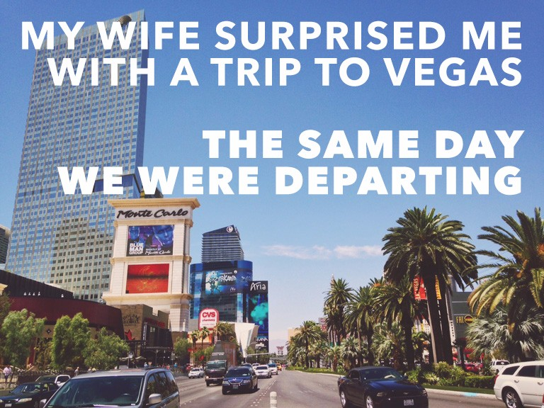 My wife surprised me with a trip to vegas the same day we were departing