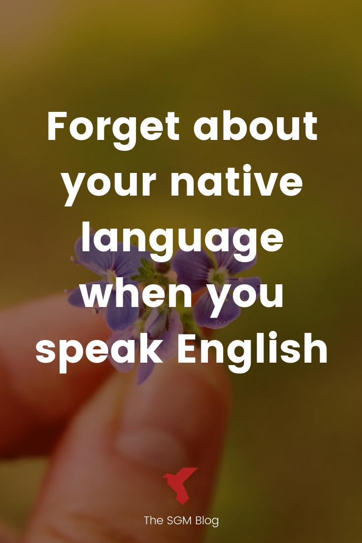 Pour bien parler anglais, il faut oublier ta langue maternelle. Astuces pour bien parler anglais, meme si tu te bloques.