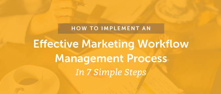 How To Implement An Effective Marketing Workflow Management Process In 7 Simple Steps