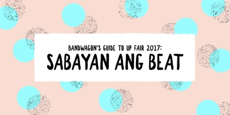 Bandwagon's Guide to UP Fair 2017: Sabayan ang Beat (with tips for the best UP Fair experience from Oh, Flamingo!, The Ransom Collective and Sound Architects)