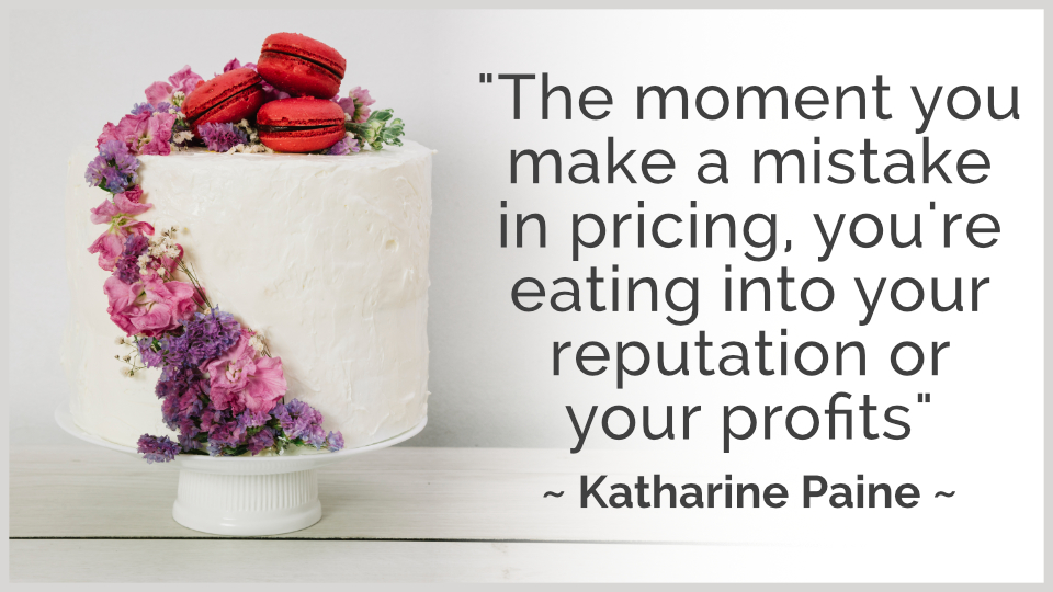 "Pricing class for bakers and cake makers. Quote by Katharine Paine, ""The moment you make a mistake in pricing, you're eating into your reputation or your profits."""