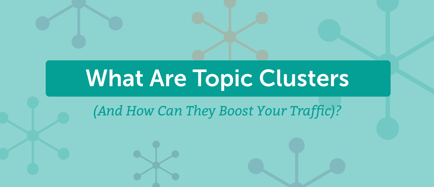What Are Topic Clusters (And How Can They Boost Your Traffic)?