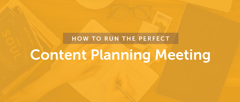 How To Run The Perfect Content Planning Meeting