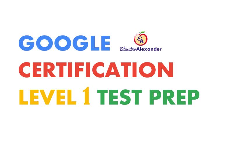 Google Certification Level 1 Test Prep | Educator Alexander
