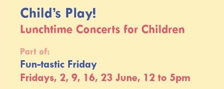 CHILD'S PLAY! LUNCHTIME CONCERTS FOR CHILDREN - 2 JUN