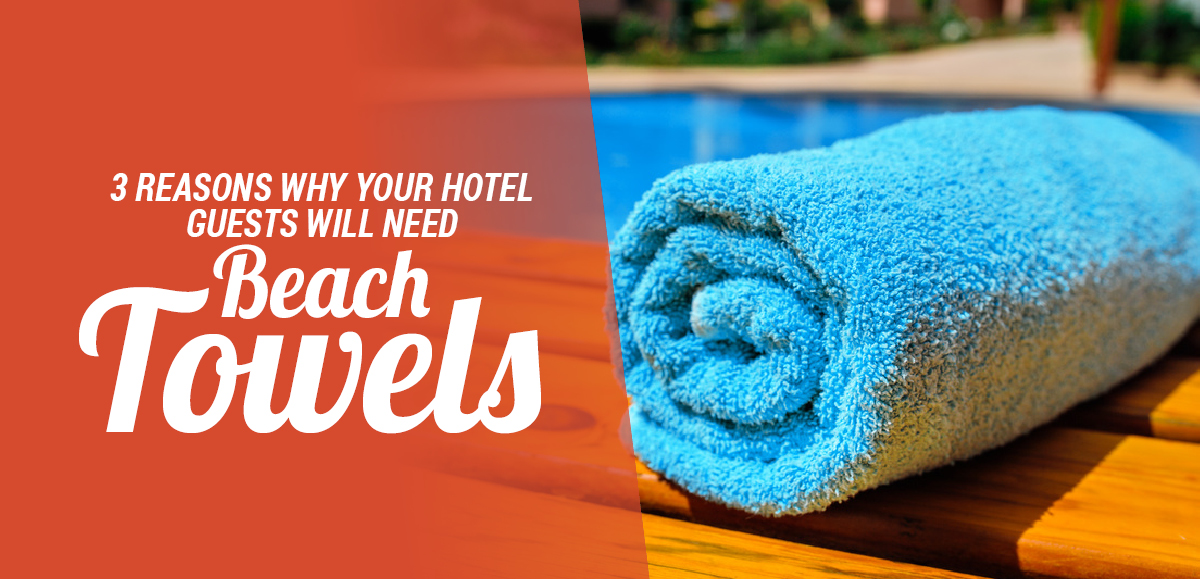 3 Reasons Why Your Hotel Guests Will Need Beach Towels
