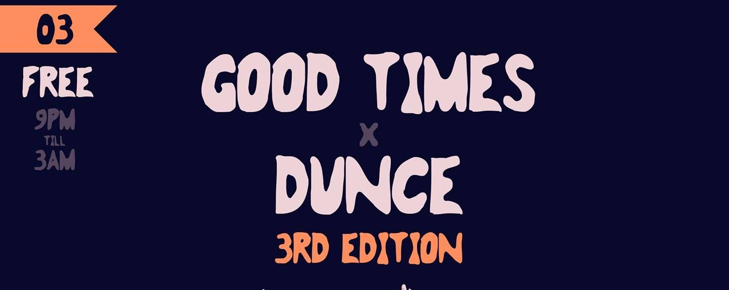 GOOD TIMES X DUNCE. (April 3rd)