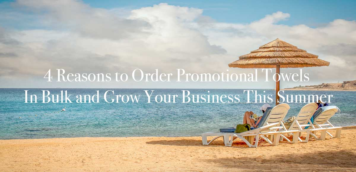 4 Reasons to Order Promotional Towels In Bulk and Grow Your Business This Summer
