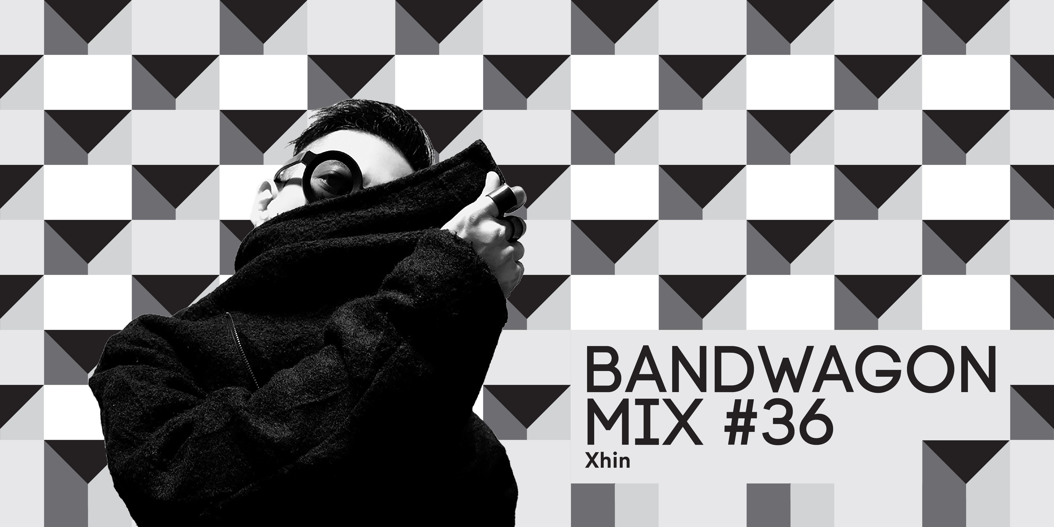 Bandwagon Mix #36: Xhin