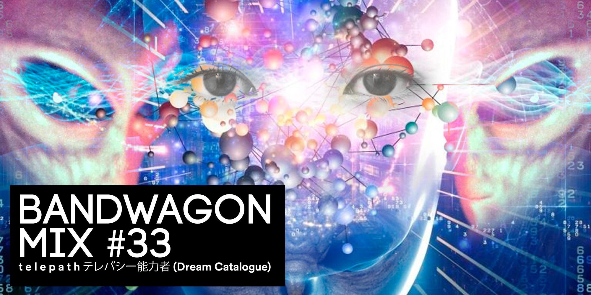 Bandwagon Mix #33: t e l e p a t h テレパシー能力者 (Dream Catalogue)