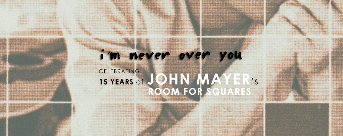 I'm Never Over You: Celebrating 15 Years of John Mayer's Room For Squares
