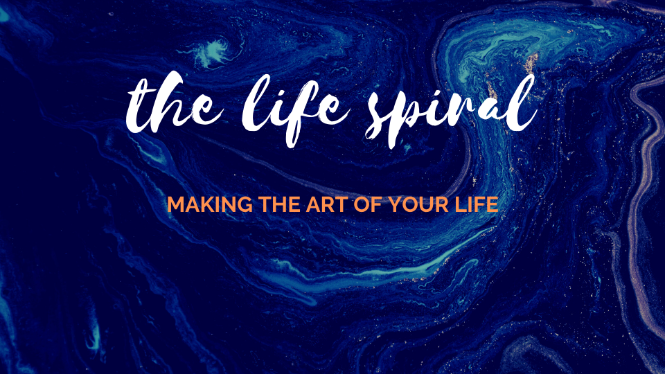 The LIfe Spiral - Making the Art of Your Life