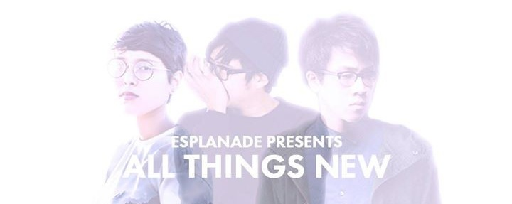 Esplanade Presents: All Things New (Singapore)