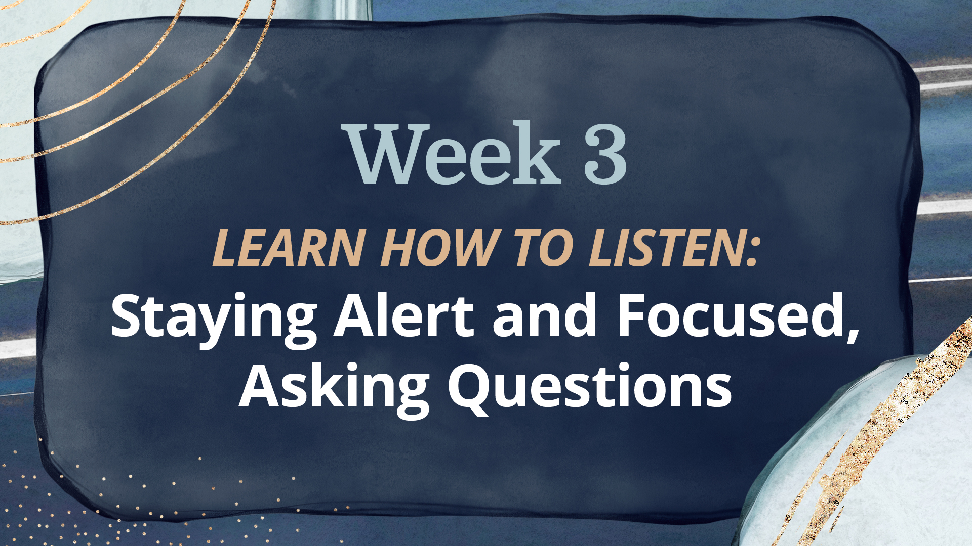 WEEK 3: Staying Alert and Focused, Asking Questions