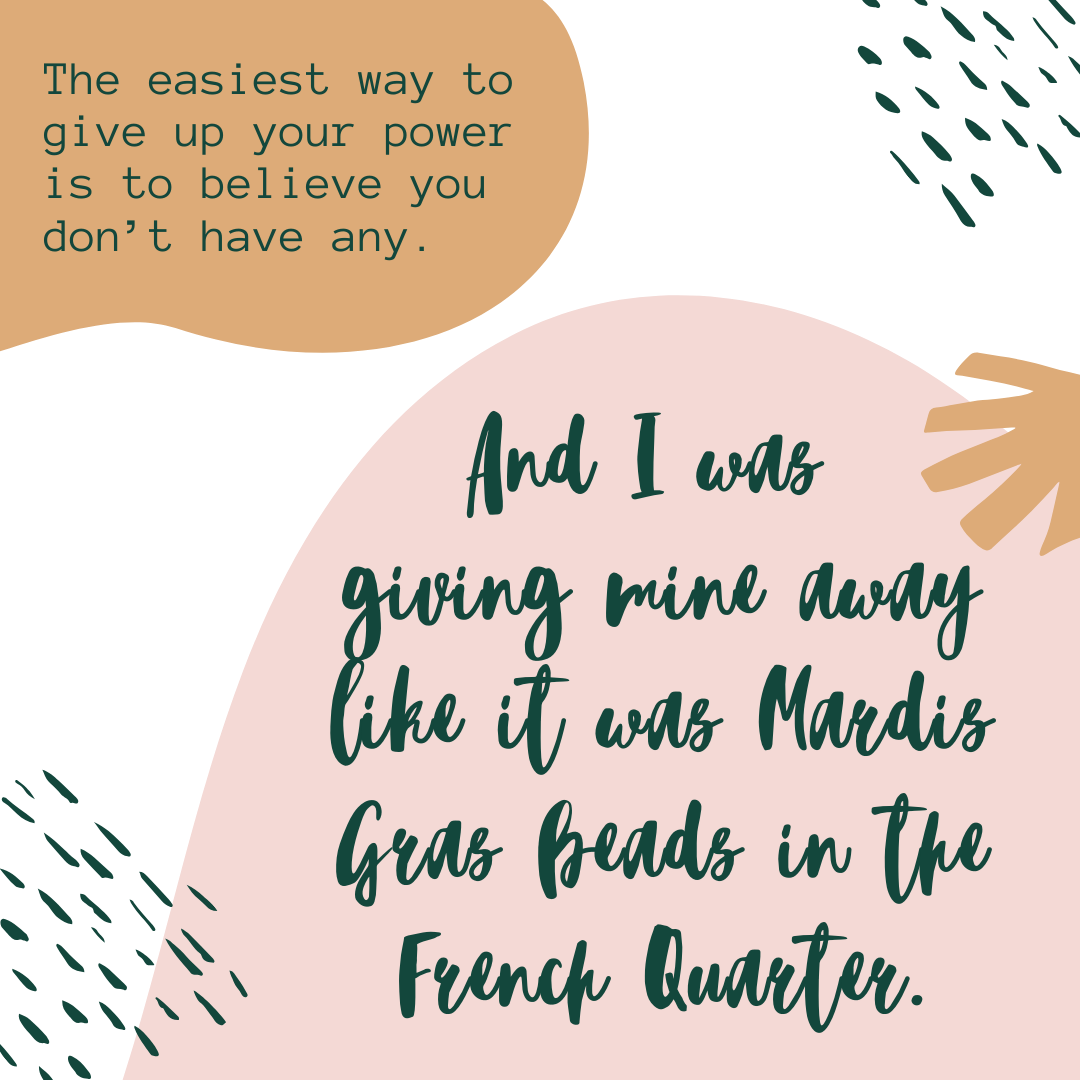 The easiest way to give up your power is believing you don't have any. And I was giving mine away like it was Mardis Gras beads in the French Quarter.