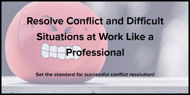 Resolve Conflict and Difficult Situations at Work Like a Pro
